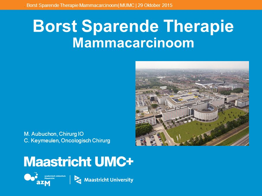 . Borst Sparende Therapie Mammacarcinoom| MUMC | 29 Oktober 2015 Borst Sparende Therapie Mammacarcinoom M. Aubuchon, Chirurg IO C. Keymeulen, Oncologi