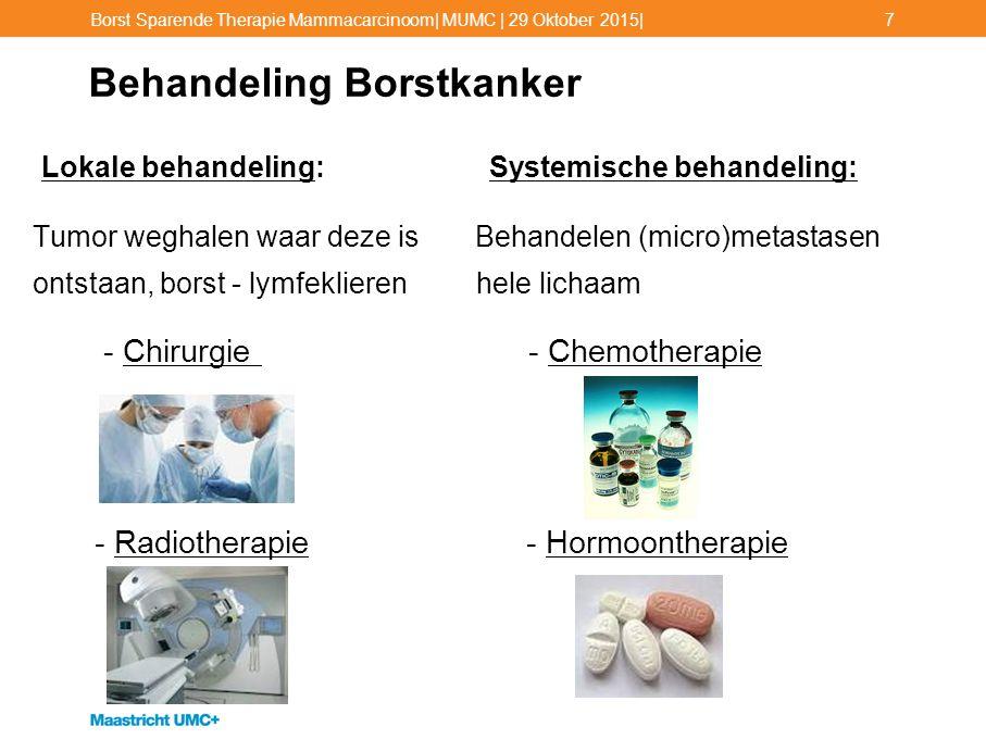 Chirurgische Behandeling Borstkanker De meeste patiënten kunnen kiezen: o Ablatio/ Mastectomie: Verwijderen gehele borst +/- borstreconstructie o Borstsparende operatie: Verwijderen van de tumor met een laag gezond weefsel  altijd gevolgd door Radiotherapie op de borst Meestal gecombineerd met een ingreep lymfeklieren (SN of OKD) Meestal gecombineerd met een ingreep lymfeklieren (SN of OKD) Borst Sparende Therapie Mammacarcinoom  MUMC   29 Oktober 2015 8