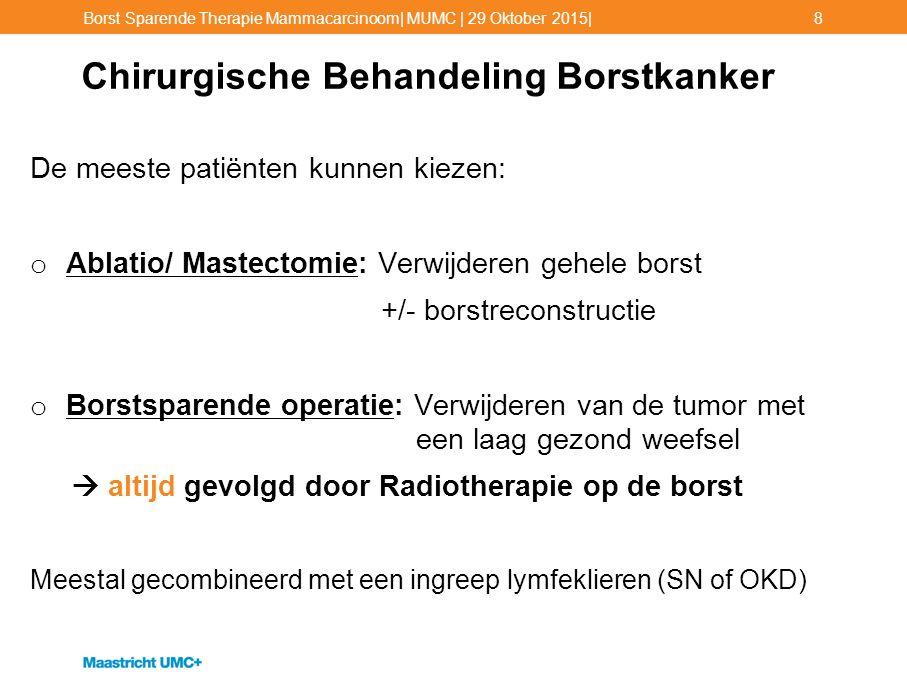Chirurgische Behandeling Borstkanker De meeste patiënten kunnen kiezen: o Ablatio/ Mastectomie: Verwijderen gehele borst +/- borstreconstructie o Bors