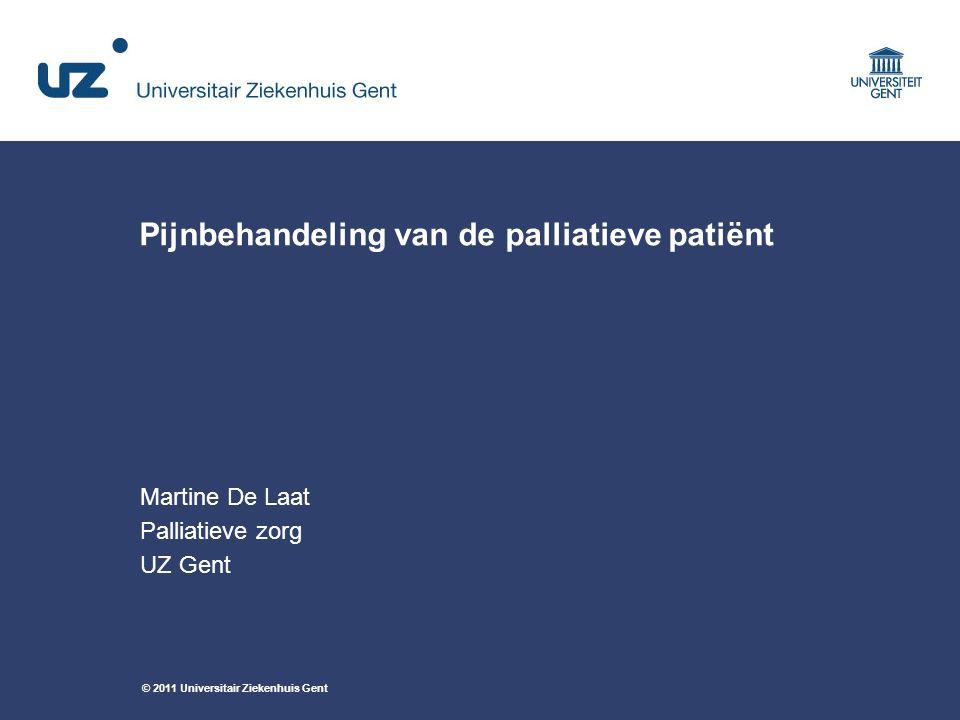 © 2011 Universitair Ziekenhuis Gent Pijnbehandeling van de palliatieve patiënt Martine De Laat Palliatieve zorg UZ Gent
