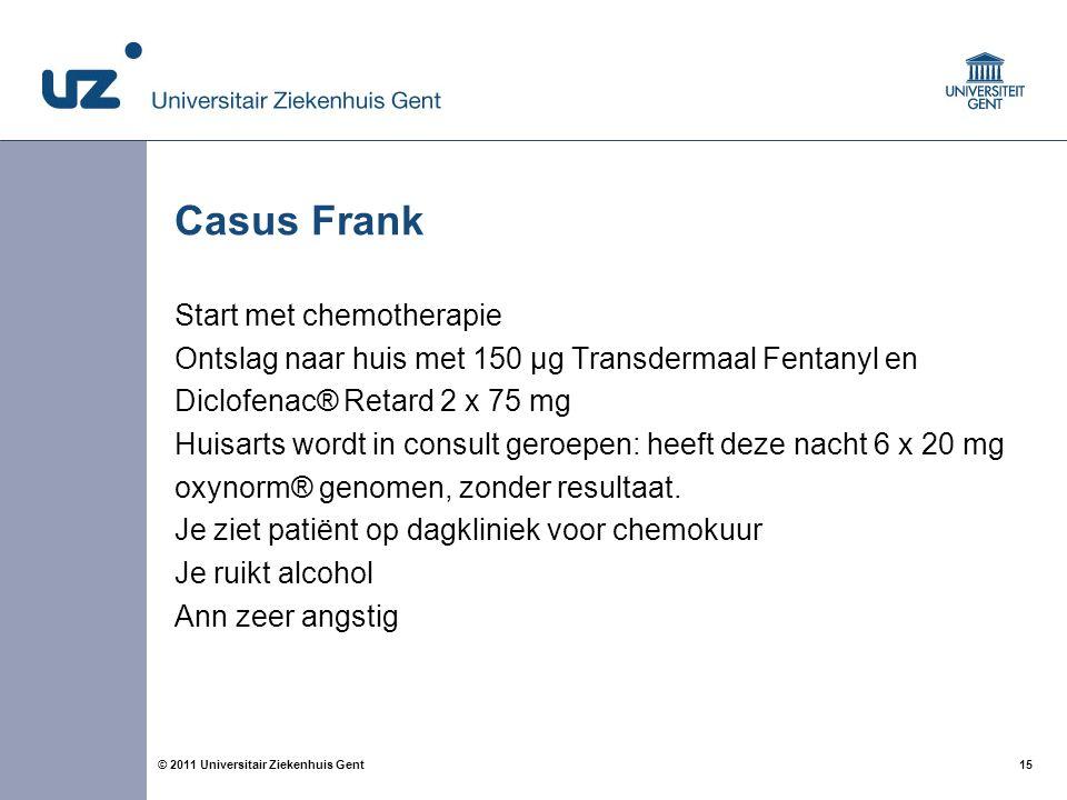 15© 2011 Universitair Ziekenhuis Gent Casus Frank Start met chemotherapie Ontslag naar huis met 150 µg Transdermaal Fentanyl en Diclofenac® Retard 2 x 75 mg Huisarts wordt in consult geroepen: heeft deze nacht 6 x 20 mg oxynorm® genomen, zonder resultaat.
