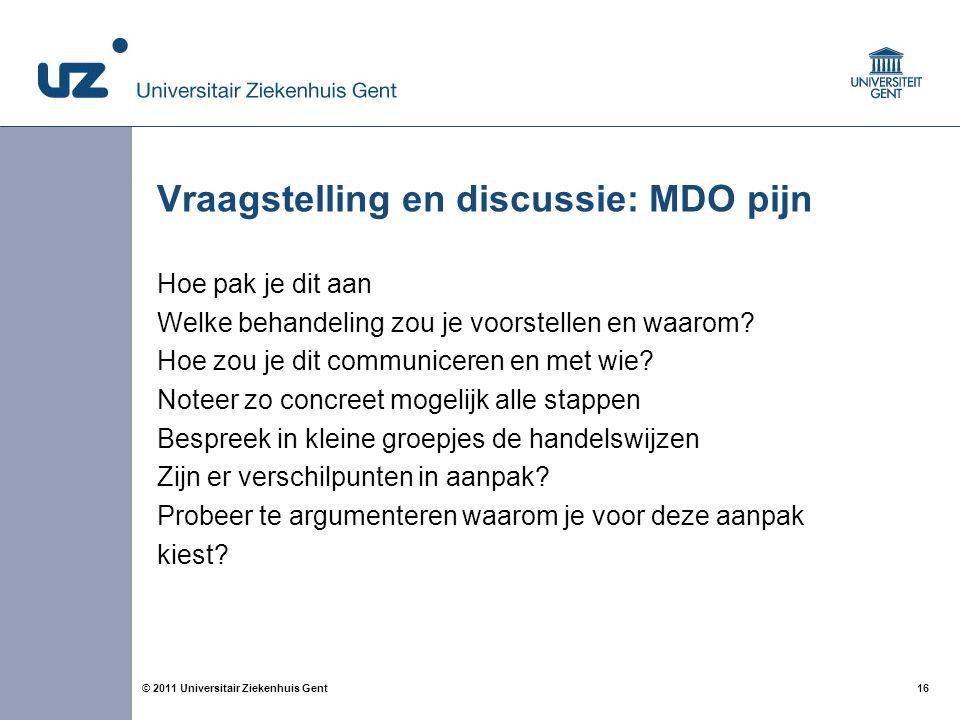 16© 2011 Universitair Ziekenhuis Gent Vraagstelling en discussie: MDO pijn Hoe pak je dit aan Welke behandeling zou je voorstellen en waarom.