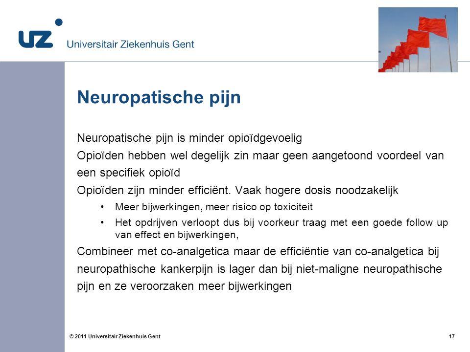 17© 2011 Universitair Ziekenhuis Gent Neuropatische pijn Neuropatische pijn is minder opioïdgevoelig Opioïden hebben wel degelijk zin maar geen aangetoond voordeel van een specifiek opioïd Opioïden zijn minder efficiënt.