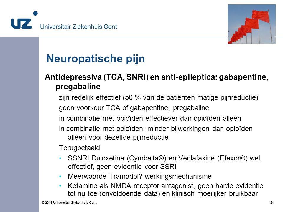 21© 2011 Universitair Ziekenhuis Gent Neuropatische pijn Antidepressiva (TCA, SNRI) en anti-epileptica: gabapentine, pregabaline zijn redelijk effectief (50 % van de patiênten matige pijnreductie) geen voorkeur TCA of gabapentine, pregabaline in combinatie met opioïden effectiever dan opioïden alleen in combinatie met opioïden: minder bijwerkingen dan opioïden alleen voor dezelfde pijnreductie Terugbetaald SSNRI Duloxetine (Cymbalta®) en Venlafaxine (Efexor®) wel effectief, geen evidentie voor SSRI Meerwaarde Tramadol.