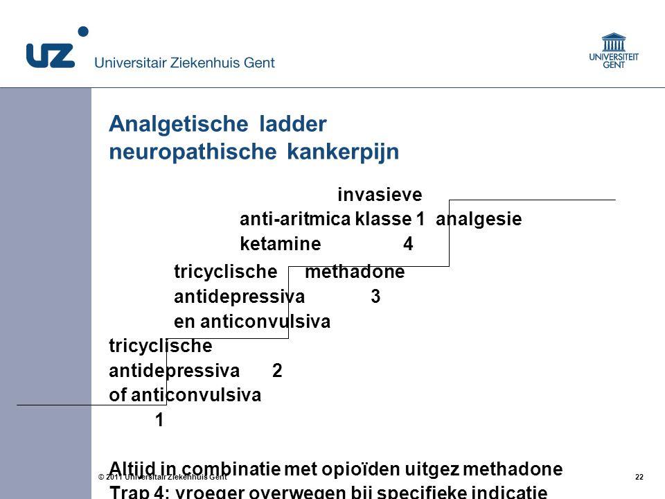 22© 2011 Universitair Ziekenhuis Gent Analgetische ladder neuropathische kankerpijn invasieve anti-aritmica klasse 1analgesie ketamine4 tricyclische methadone antidepressiva 3 en anticonvulsiva tricyclische antidepressiva2 of anticonvulsiva 1 Altijd in combinatie met opioïden uitgez methadone Trap 4: vroeger overwegen bij specifieke indicatie
