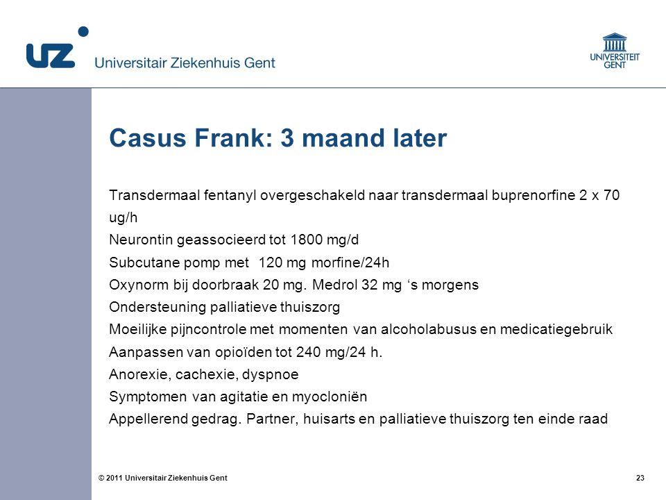 23© 2011 Universitair Ziekenhuis Gent Casus Frank: 3 maand later Transdermaal fentanyl overgeschakeld naar transdermaal buprenorfine 2 x 70 ug/h Neurontin geassocieerd tot 1800 mg/d Subcutane pomp met 120 mg morfine/24h Oxynorm bij doorbraak 20 mg.