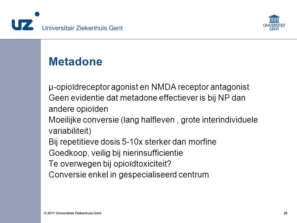 28© 2011 Universitair Ziekenhuis Gent Metadone µ-opioïdreceptor agonist en NMDA receptor antagonist Geen evidentie dat metadone effectiever is bij NP dan andere opioïden Moeilijke conversie (lang halfleven, grote interindividuele variabiliteit) Bij repetitieve dosis 5-10x sterker dan morfine Goedkoop, veilig bij nierinsufficientie Te overwegen bij opioïdtoxiciteit.