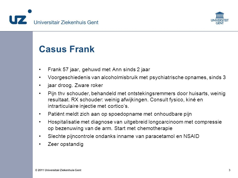 3© 2011 Universitair Ziekenhuis Gent Casus Frank Frank 57 jaar, gehuwd met Ann sinds 2 jaar Voorgeschiedenis van alcoholmisbruik met psychiatrische opnames, sinds 3 jaar droog.