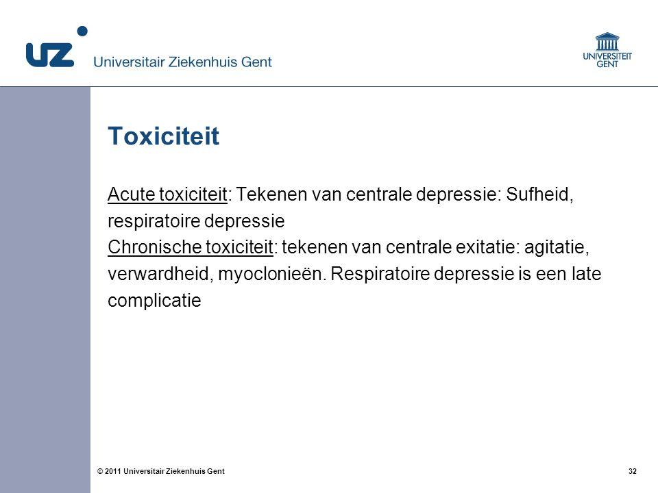 32© 2011 Universitair Ziekenhuis Gent Toxiciteit Acute toxiciteit: Tekenen van centrale depressie: Sufheid, respiratoire depressie Chronische toxicite