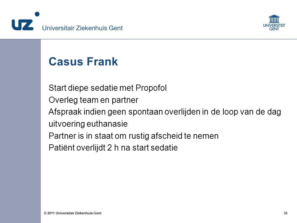 35© 2011 Universitair Ziekenhuis Gent Casus Frank Start diepe sedatie met Propofol Overleg team en partner Afspraak indien geen spontaan overlijden in