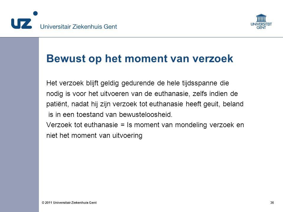 36© 2011 Universitair Ziekenhuis Gent Bewust op het moment van verzoek Het verzoek blijft geldig gedurende de hele tijdsspanne die nodig is voor het u