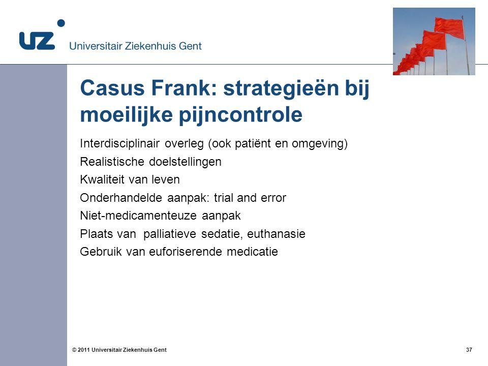37© 2011 Universitair Ziekenhuis Gent Casus Frank: strategieën bij moeilijke pijncontrole Interdisciplinair overleg (ook patiënt en omgeving) Realisti