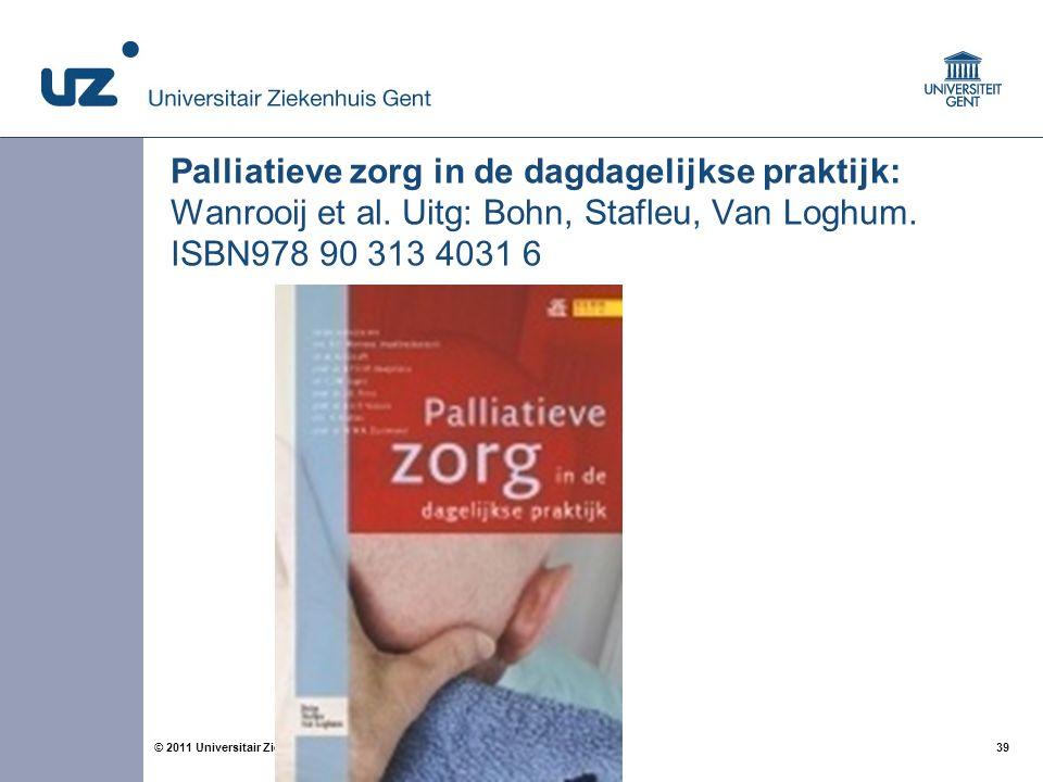 39© 2011 Universitair Ziekenhuis Gent Palliatieve zorg in de dagdagelijkse praktijk: Wanrooij et al. Uitg: Bohn, Stafleu, Van Loghum. ISBN978 90 313 4