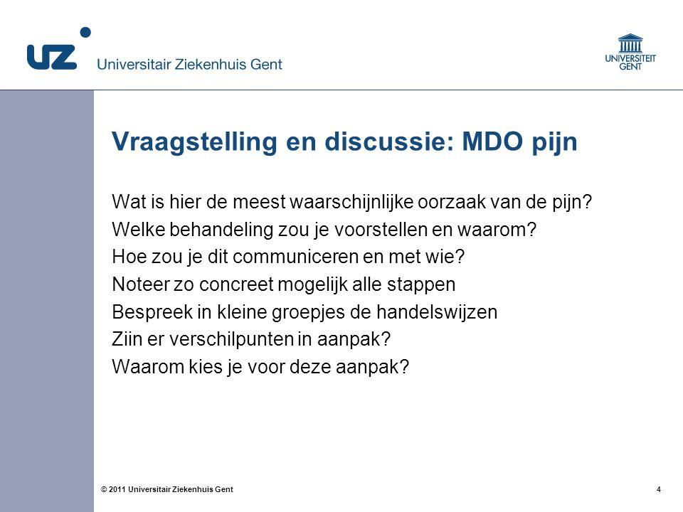 4© 2011 Universitair Ziekenhuis Gent Vraagstelling en discussie: MDO pijn Wat is hier de meest waarschijnlijke oorzaak van de pijn? Welke behandeling