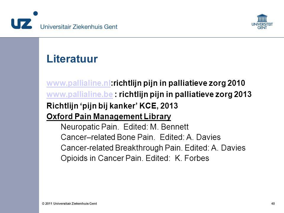 40© 2011 Universitair Ziekenhuis Gent Literatuur www.pallialine.nlwww.pallialine.nl:richtlijn pijn in palliatieve zorg 2010 www.pallialine.bewww.pallialine.be : richtlijn pijn in palliatieve zorg 2013 Richtlijn 'pijn bij kanker' KCE, 2013 Oxford Pain Management Library Neuropatic Pain.