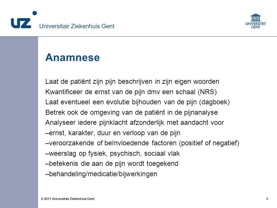 5© 2011 Universitair Ziekenhuis Gent Anamnese Laat de patiënt zijn pijn beschrijven in zijn eigen woorden Kwantificeer de ernst van de pijn dmv een sc