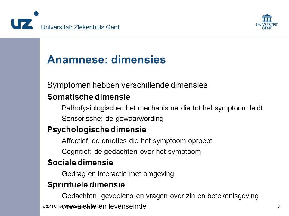 6© 2011 Universitair Ziekenhuis Gent Anamnese: dimensies Symptomen hebben verschillende dimensies Somatische dimensie Pathofysiologische: het mechanis
