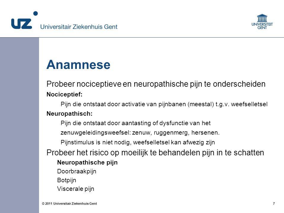 7© 2011 Universitair Ziekenhuis Gent Anamnese Probeer nociceptieve en neuropathische pijn te onderscheiden Nociceptief: Pijn die ontstaat door activatie van pijnbanen (meestal) t.g.v.