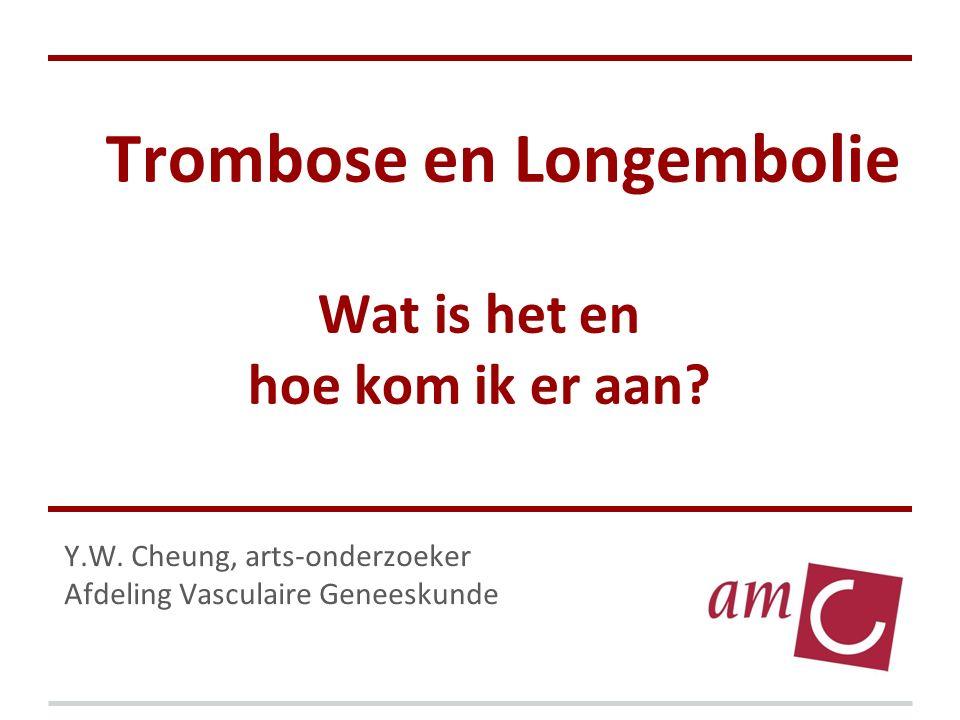 Trombose en Longembolie Wat is het en hoe kom ik er aan? Y.W. Cheung, arts-onderzoeker Afdeling Vasculaire Geneeskunde