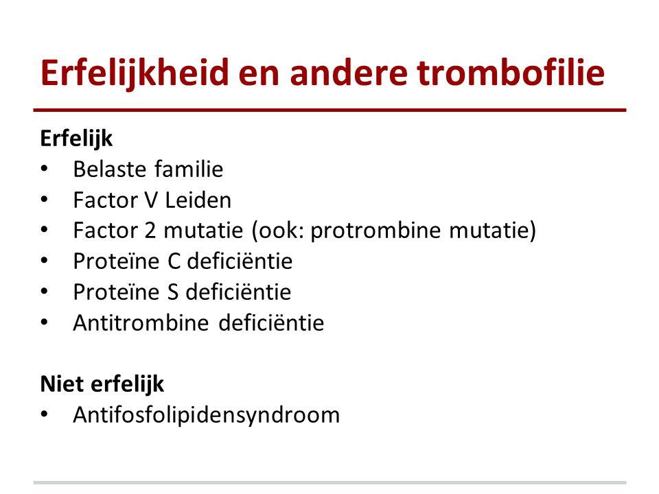 Erfelijkheid en andere trombofilie Erfelijk Belaste familie Factor V Leiden Factor 2 mutatie (ook: protrombine mutatie) Proteïne C deficiëntie Proteïn