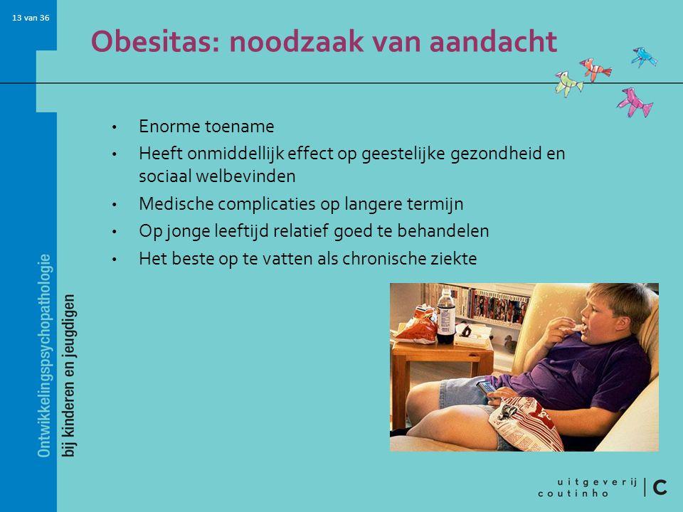 13 van 36 Obesitas: noodzaak van aandacht Enorme toename Heeft onmiddellijk effect op geestelijke gezondheid en sociaal welbevinden Medische complicaties op langere termijn Op jonge leeftijd relatief goed te behandelen Het beste op te vatten als chronische ziekte