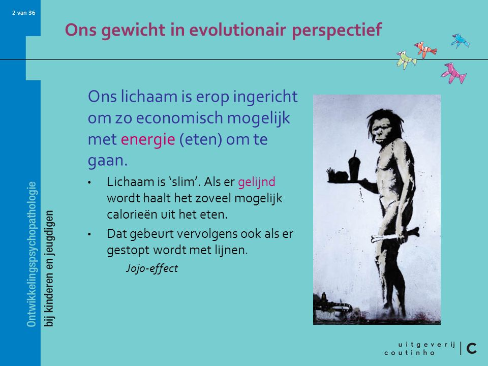 2 van 36 Ons gewicht in evolutionair perspectief Ons lichaam is erop ingericht om zo economisch mogelijk met energie (eten) om te gaan. Lichaam is 'sl