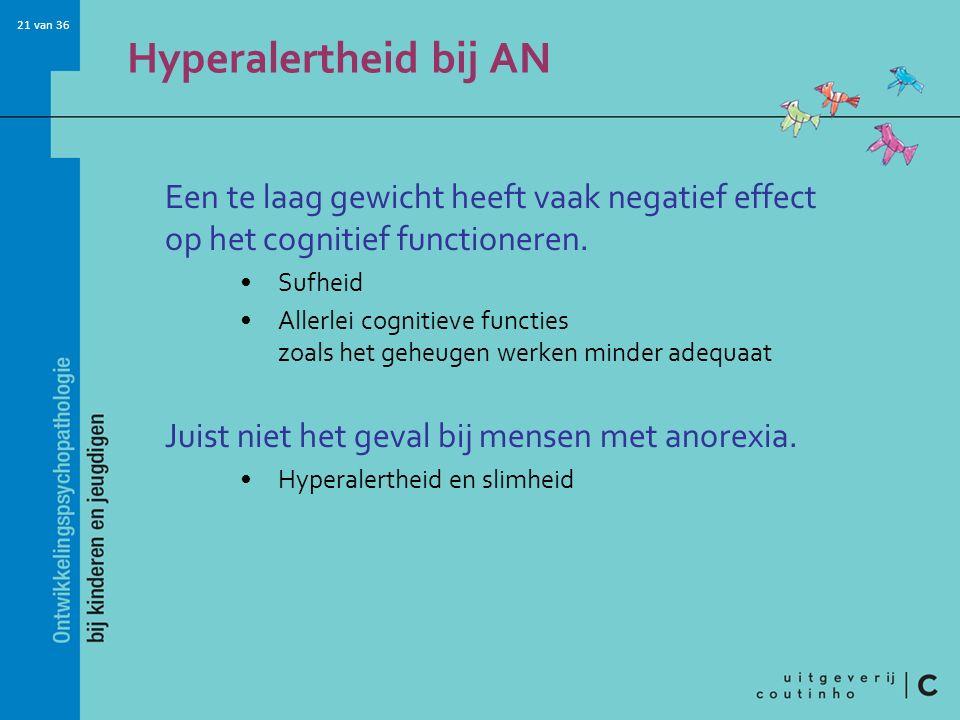 21 van 36 Hyperalertheid bij AN Een te laag gewicht heeft vaak negatief effect op het cognitief functioneren. Sufheid Allerlei cognitieve functies zoa