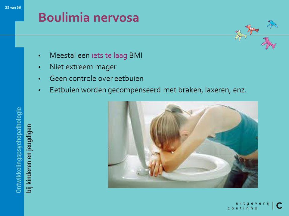 23 van 36 Boulimia nervosa Meestal een iets te laag BMI Niet extreem mager Geen controle over eetbuien Eetbuien worden gecompenseerd met braken, laxeren, enz.