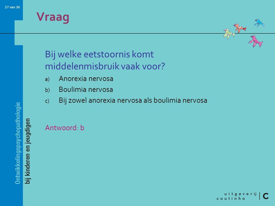 27 van 36 Vraag Bij welke eetstoornis komt middelenmisbruik vaak voor? a) Anorexia nervosa b) Boulimia nervosa c) Bij zowel anorexia nervosa als bouli