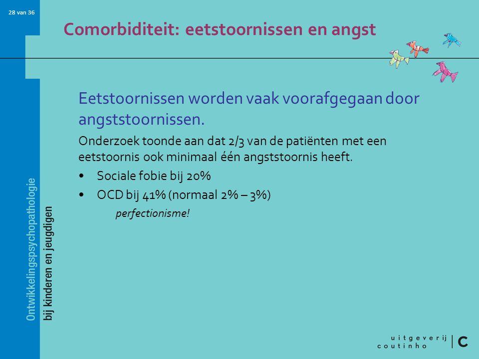 28 van 36 Comorbiditeit: eetstoornissen en angst Eetstoornissen worden vaak voorafgegaan door angststoornissen. Onderzoek toonde aan dat 2/3 van de pa