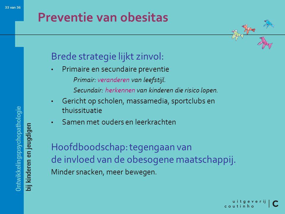 33 van 36 Preventie van obesitas Brede strategie lijkt zinvol: Primaire en secundaire preventie Primair: veranderen van leefstijl. Secundair: herkenne
