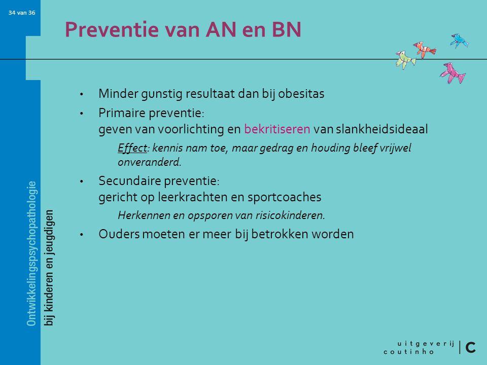 34 van 36 Preventie van AN en BN Minder gunstig resultaat dan bij obesitas Primaire preventie: geven van voorlichting en bekritiseren van slankheidsideaal Effect: kennis nam toe, maar gedrag en houding bleef vrijwel onveranderd.