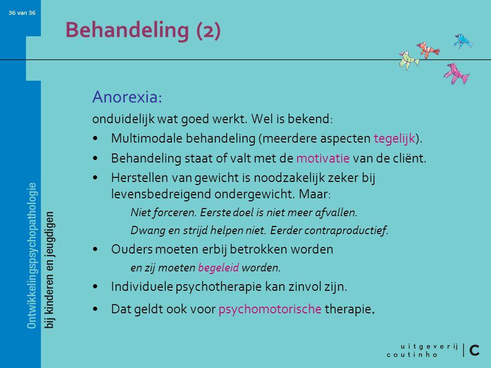 36 van 36 Behandeling (2) Anorexia: onduidelijk wat goed werkt. Wel is bekend: Multimodale behandeling (meerdere aspecten tegelijk). Behandeling staat