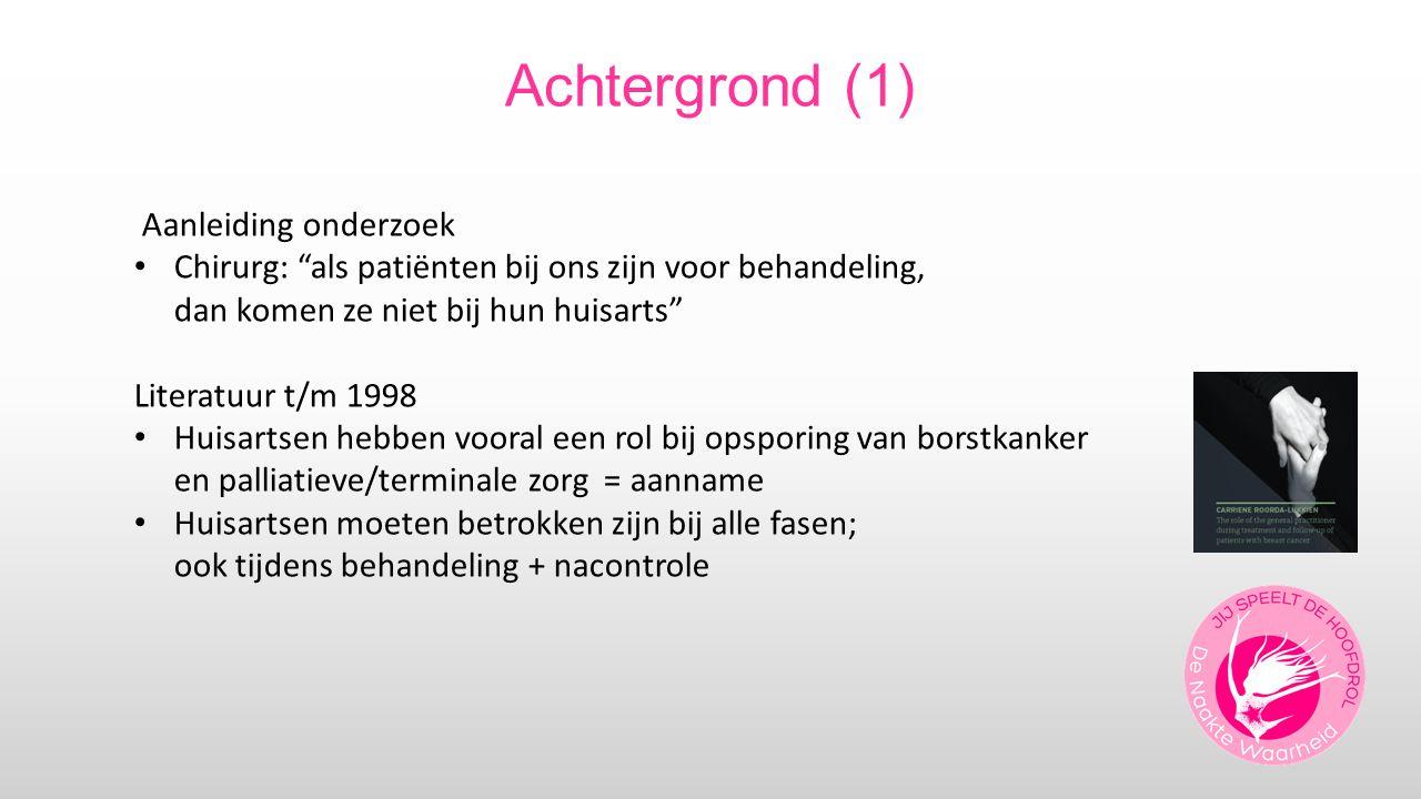Achtergrond (1) Aanleiding onderzoek Chirurg: als patiënten bij ons zijn voor behandeling, dan komen ze niet bij hun huisarts Literatuur t/m 1998 Huisartsen hebben vooral een rol bij opsporing van borstkanker en palliatieve/terminale zorg = aanname Huisartsen moeten betrokken zijn bij alle fasen; ook tijdens behandeling + nacontrole