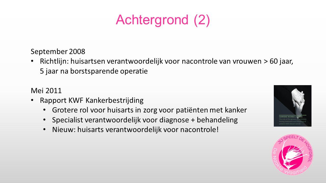 Achtergrond (2) September 2008 Richtlijn: huisartsen verantwoordelijk voor nacontrole van vrouwen > 60 jaar, 5 jaar na borstsparende operatie Mei 2011