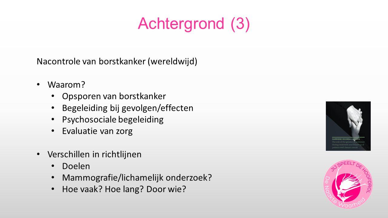 Achtergrond (3) Nacontrole van borstkanker (wereldwijd) Waarom? Opsporen van borstkanker Begeleiding bij gevolgen/effecten Psychosociale begeleiding E