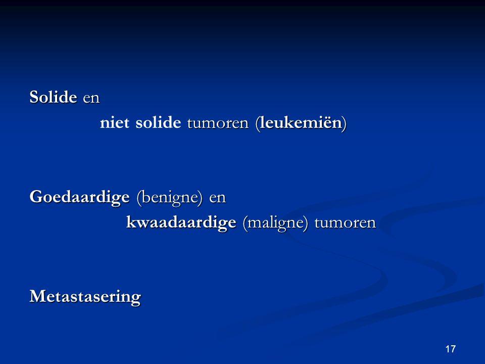 17 Solide en tumoren (leukemiën) niet solide tumoren (leukemiën) Goedaardige (benigne) en kwaadaardige (maligne) tumoren Metastasering