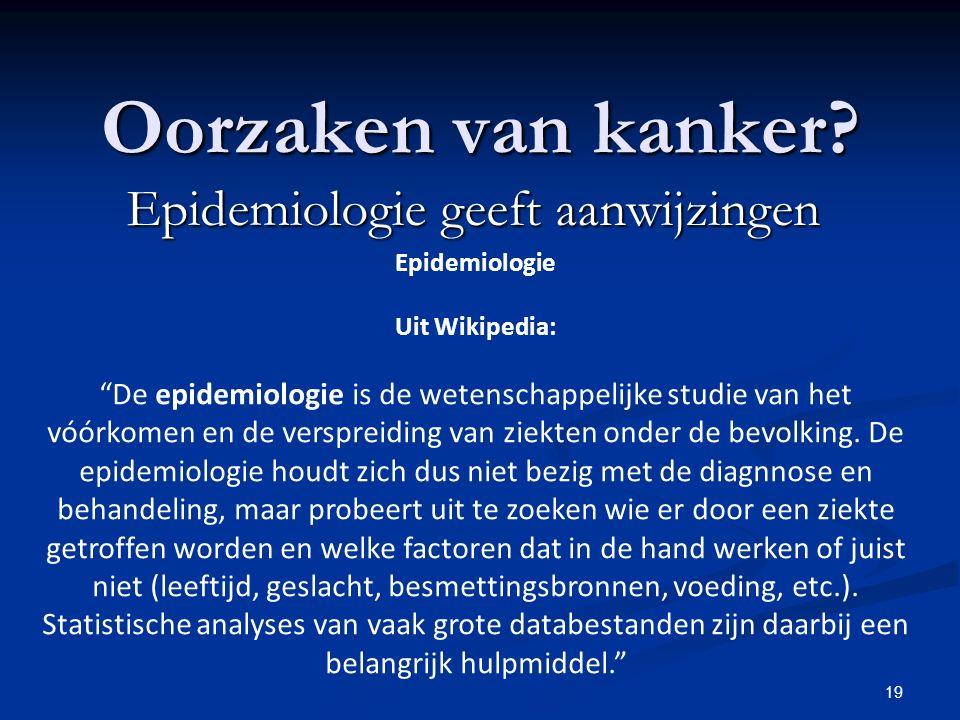 """19 Oorzaken van kanker? Epidemiologie geeft aanwijzingen Epidemiologie Uit Wikipedia: """"De epidemiologie is de wetenschappelijke studie van het vóórkom"""
