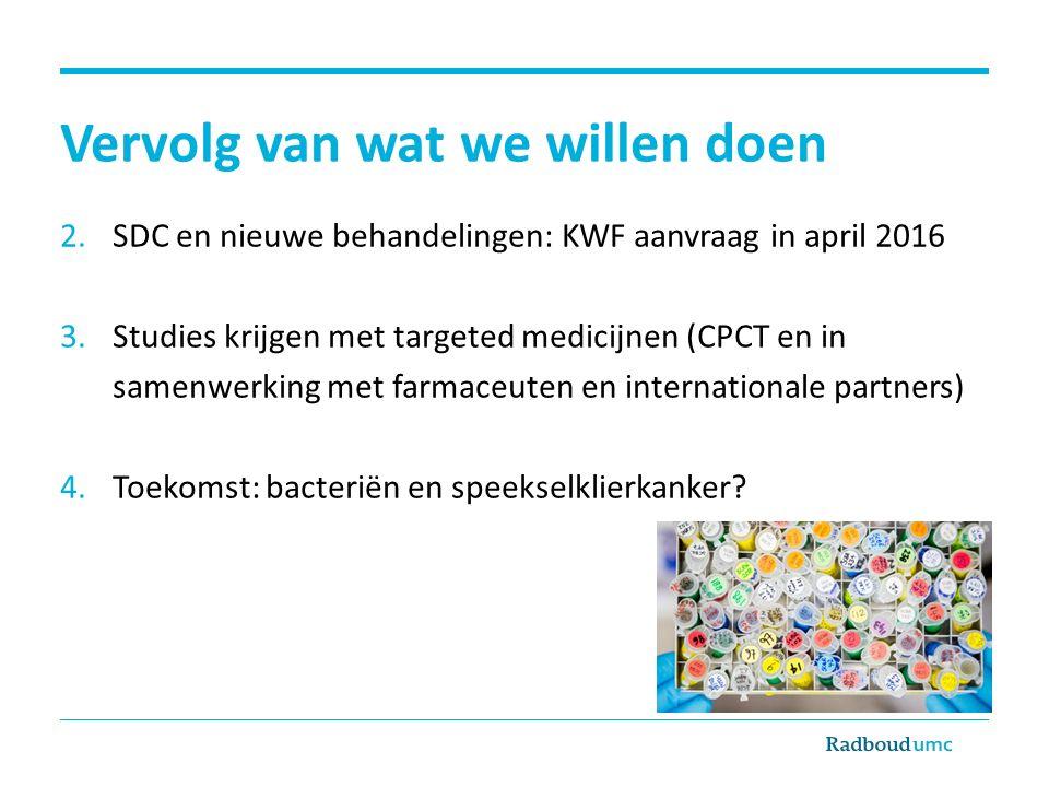 Vervolg van wat we willen doen 2.SDC en nieuwe behandelingen: KWF aanvraag in april 2016 3.Studies krijgen met targeted medicijnen (CPCT en in samenwe