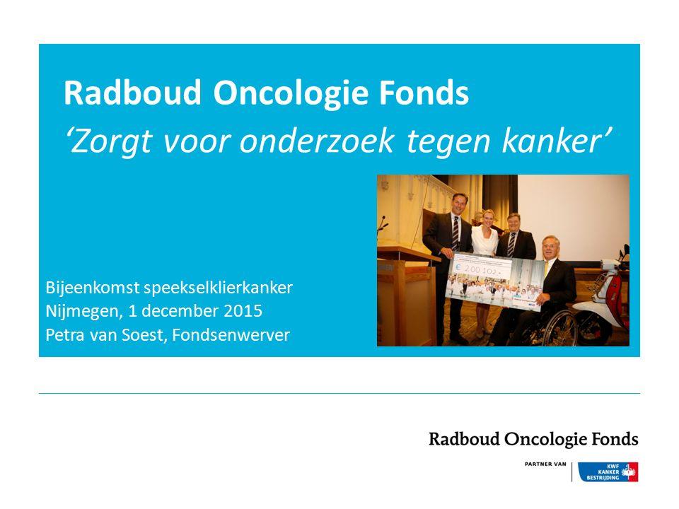 Radboud Oncologie Fonds 'Zorgt voor onderzoek tegen kanker' Bijeenkomst speekselklierkanker Nijmegen, 1 december 2015 Petra van Soest, Fondsenwerver