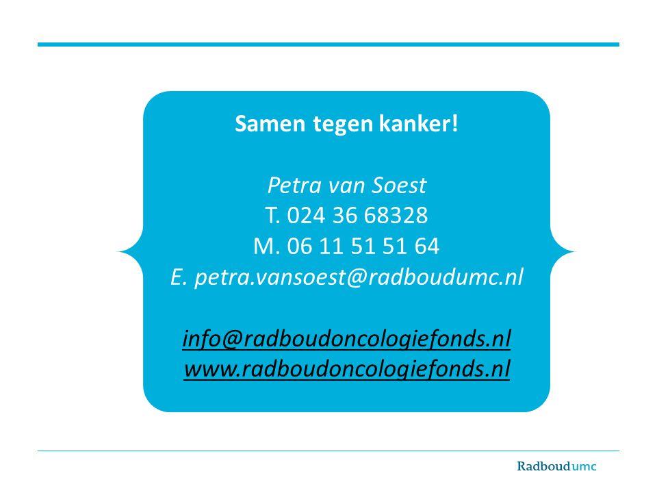 Samen tegen kanker! Petra van Soest T. 024 36 68328 M. 06 11 51 51 64 E. petra.vansoest@radboudumc.nl info@radboudoncologiefonds.nl www.radboudoncolog