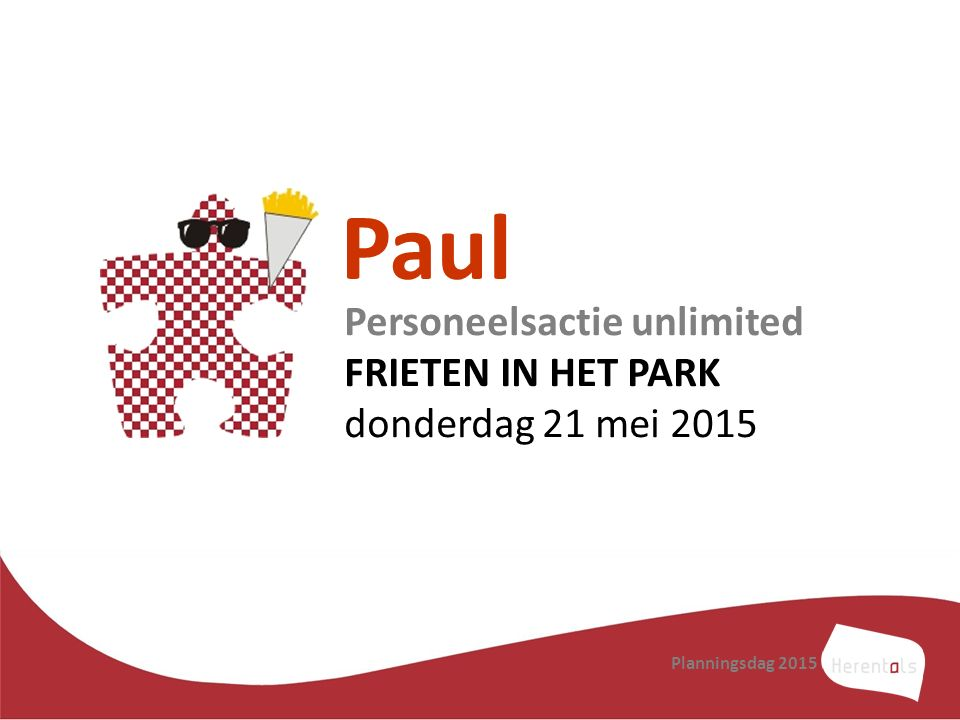 Paul Personeelsactie unlimited FRIETEN IN HET PARK donderdag 21 mei 2015 Planningsdag 2015