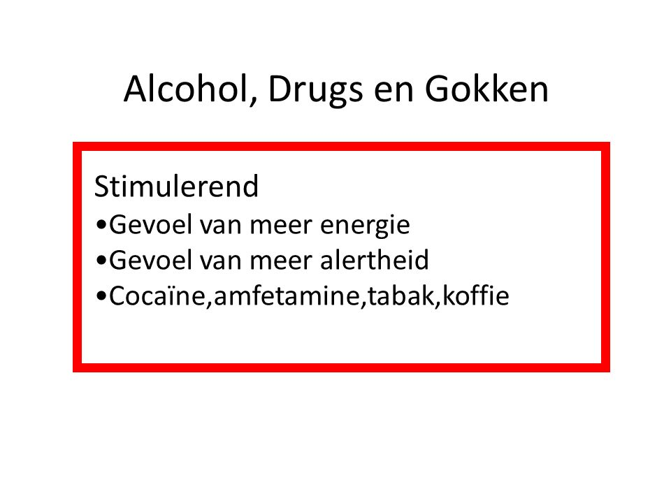 Alcohol, Drugs en Gokken Stimulerend Gevoel van meer energie Gevoel van meer alertheid Cocaïne,amfetamine,tabak,koffie