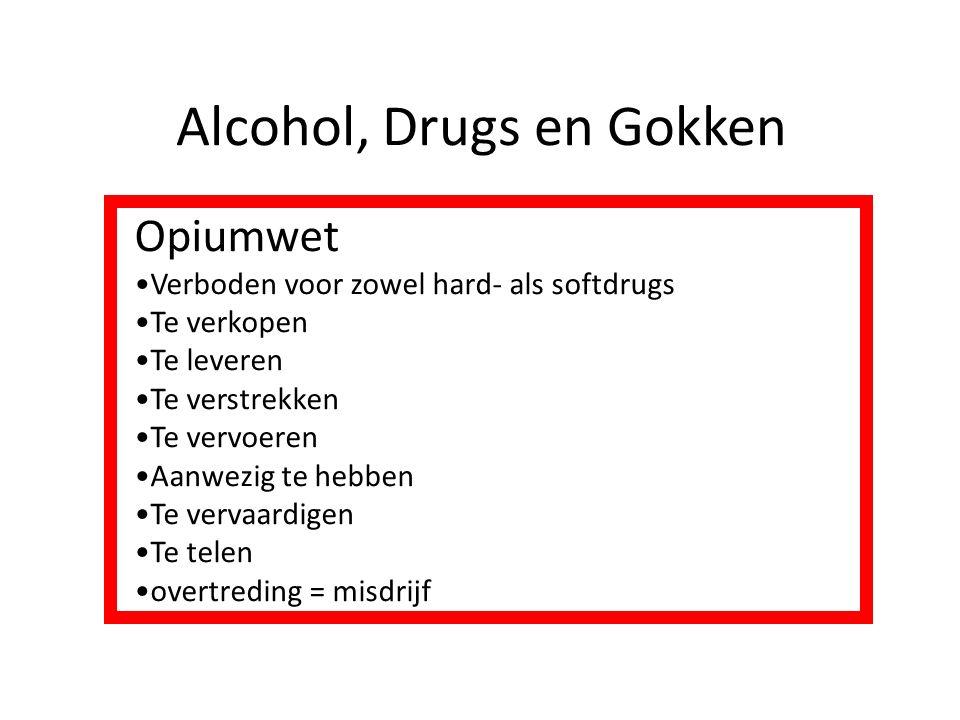 Alcohol, Drugs en Gokken Opiumwet Verboden voor zowel hard- als softdrugs Te verkopen Te leveren Te verstrekken Te vervoeren Aanwezig te hebben Te ver