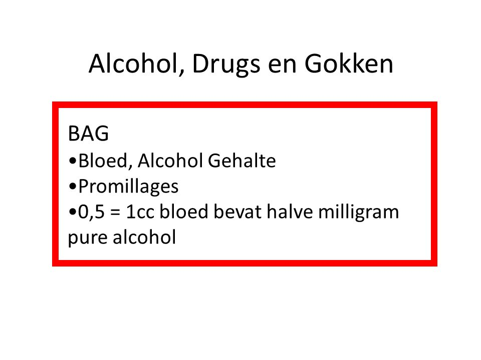 Alcohol, Drugs en Gokken BAG Bloed, Alcohol Gehalte Promillages 0,5 = 1cc bloed bevat halve milligram pure alcohol