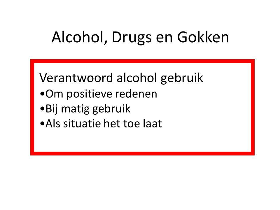 Alcohol, Drugs en Gokken Verantwoord alcohol gebruik Om positieve redenen Bij matig gebruik Als situatie het toe laat