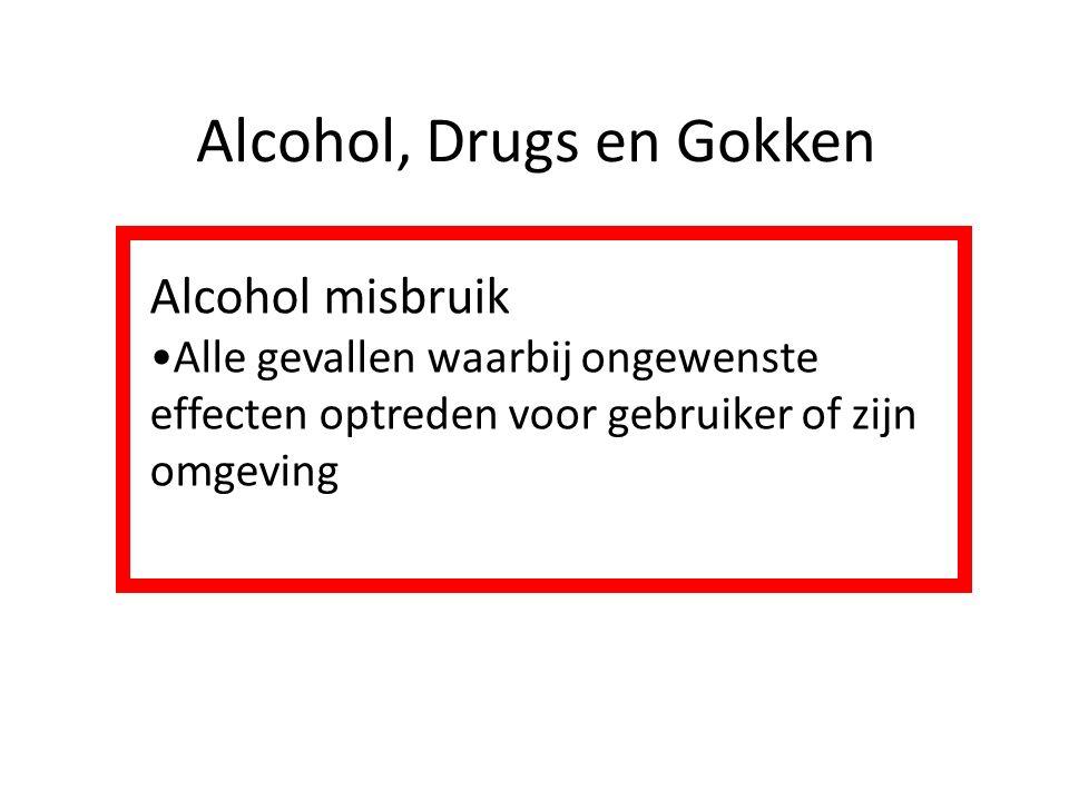 Alcohol, Drugs en Gokken Alcohol misbruik Alle gevallen waarbij ongewenste effecten optreden voor gebruiker of zijn omgeving