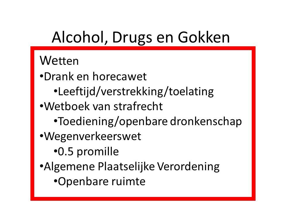 Alcohol, Drugs en Gokken We tten Drank en horecawet Leeftijd/verstrekking/toelating Wetboek van strafrecht Toediening/openbare dronkenschap Wegenverke