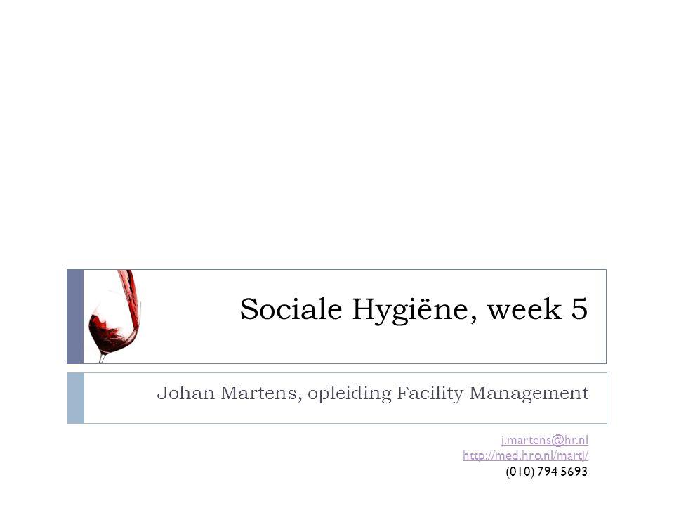 Sociale Hygiëne, week 5 Johan Martens, opleiding Facility Management j.martens@hr.nl http://med.hro.nl/martj/ (010) 794 5693