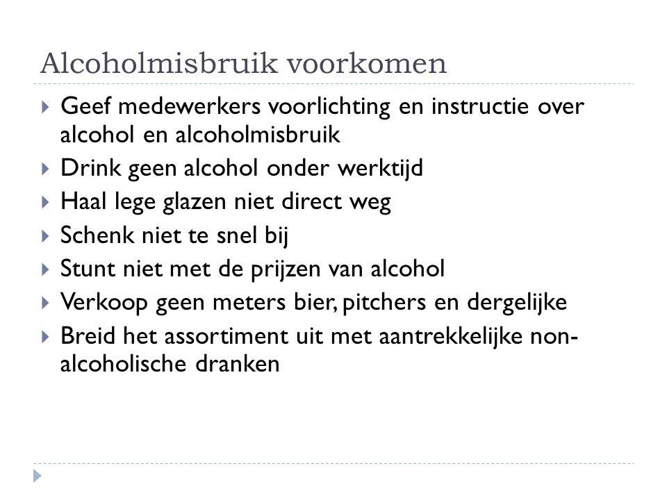 Alcoholmisbruik voorkomen  Geef medewerkers voorlichting en instructie over alcohol en alcoholmisbruik  Drink geen alcohol onder werktijd  Haal leg